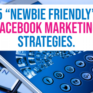 5 Newbie Friendly Facebook Marketing Strategies