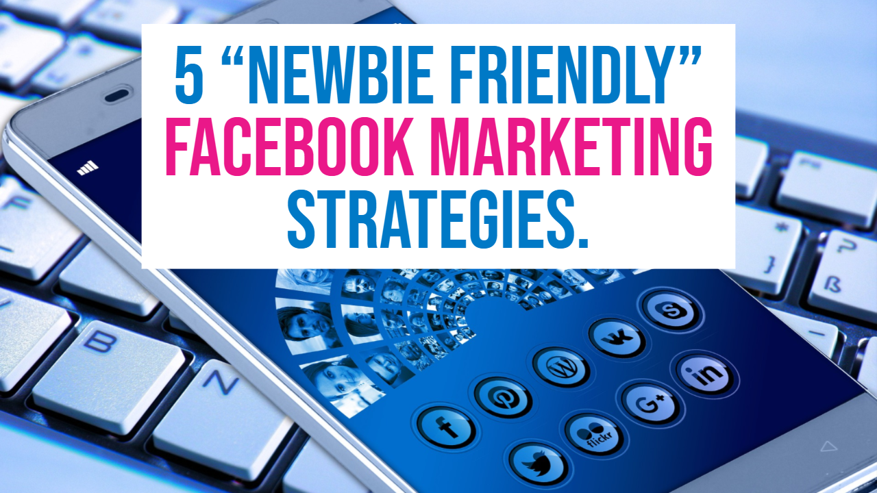 5 newbie friendly facebook marketing strategies